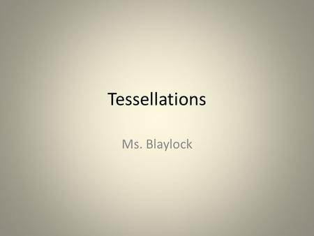 Tessellations Ms. Blaylock. What are Tessellations? The word 'tessera' in Latin means a small stone cube. They were used to make up 'tessellata' - the.