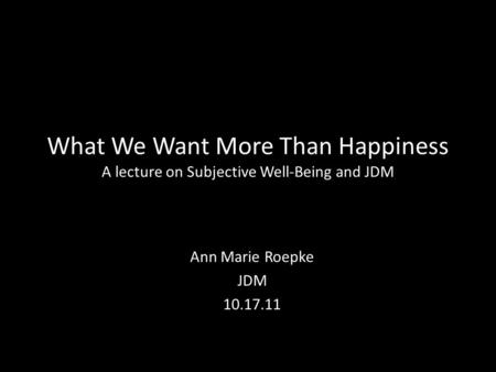 What We Want More Than Happiness A lecture on Subjective Well-Being and JDM Ann Marie Roepke JDM 10.17.11.