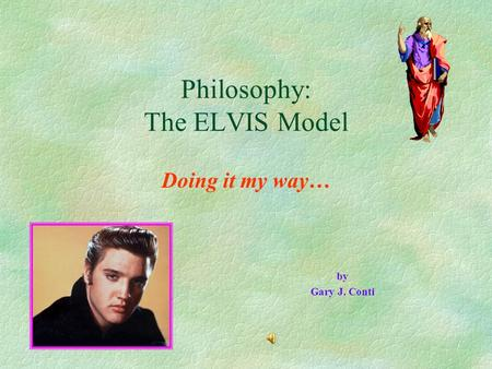 Philosophy: The ELVIS Model Doing it my way… by Gary J. Conti.