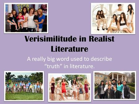 "Verisimilitude in Realist Literature A really big word used to describe ""truth"" in literature."