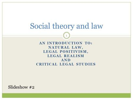 AN INTRODUCTION TO: NATURAL LAW, LEGAL POSITIVISM, LEGAL REALISM AND CRITICAL LEGAL STUDIES Social theory and law 1 Slideshow #2.