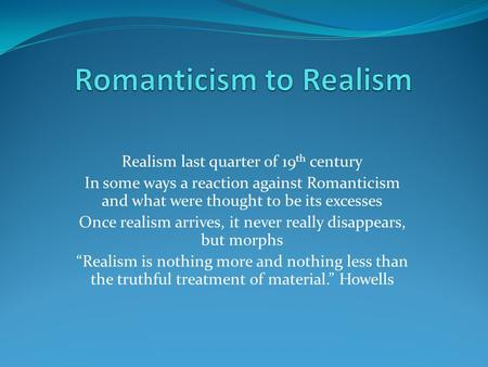 Realism last quarter of 19 th century In some ways a reaction against Romanticism and what were thought to be its excesses Once realism arrives, it never.