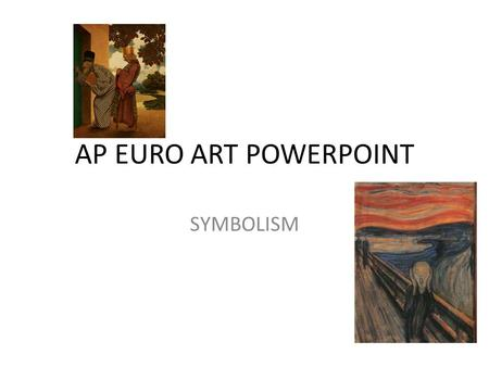 AP EURO ART POWERPOINT SYMBOLISM. THEMES REJECTION OF REALISM OBJECTIVE VIEW OF THE WORLD IMPOSSIBLE UNREAL EXTERNAL WORLD MADE OF SYMBOLS REFLECTED REALITY.