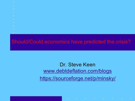 Should/Could economics have predicted the crisis? Dr. Steve Keen   https://sourceforge.net/p/minsky/