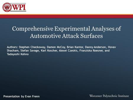 Comprehensive Experimental Analyses of Automotive Attack Surfaces Authors: Stephen Checkoway, Damon McCoy, Brian Kantor, Danny Anderson, Hovav Shacham,