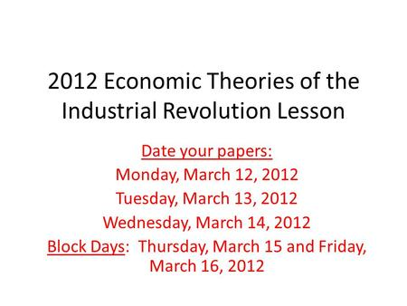2012 Economic Theories of the Industrial Revolution Lesson Date your papers: Monday, March 12, 2012 Tuesday, March 13, 2012 Wednesday, March 14, 2012 Block.