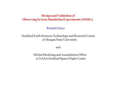 Design and Validation of Observing System Simulation Experiments (OSSEs) Ronald Errico Goddard Earth Sciences Technology and Research Center at Morgan.