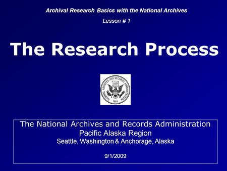 The Research Process The National Archives and Records Administration Pacific Alaska Region Seattle, Washington & Anchorage, Alaska 9/1/2009 Archival Research.