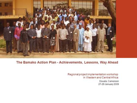The Bamako Action Plan - Achievements, Lessons, Way Ahead Regional project implementation workshop in Western and Central Africa Douala, Cameroon 27-29.