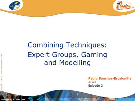 Episode 3 / CAATS II joint dissemination event Combining Techniques: Expert Groups, Gaming and Modelling Pablo Sánchez-Escalonilla AENA Episode 3 Brussels,