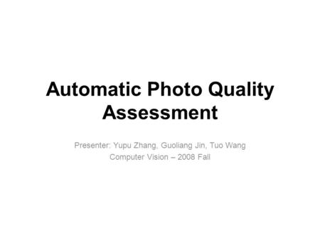 Presenter: Yupu Zhang, Guoliang Jin, Tuo Wang Computer Vision – 2008 Fall Automatic Photo Quality Assessment.
