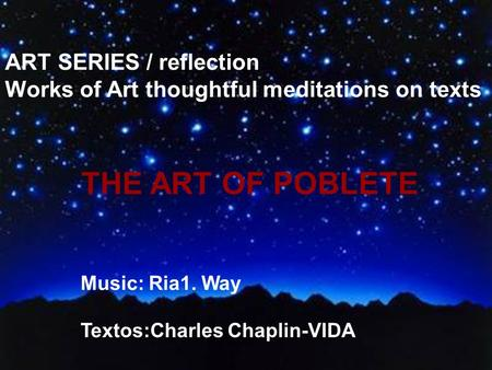ART SERIES / reflection Works of Art thoughtful meditations on texts THE ART OF POBLETE Music: Ria1. Way Textos:Charles Chaplin-VIDA.