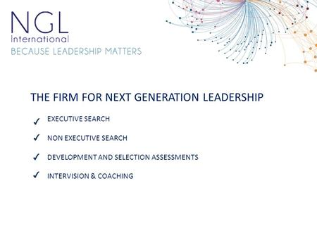 THE FIRM FOR NEXT GENERATION LEADERSHIP EXECUTIVE SEARCH NON EXECUTIVE SEARCH DEVELOPMENT AND SELECTION ASSESSMENTS INTERVISION & COACHING ✔ ✔ ✔ ✔