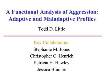 A Functional Analysis of Aggression: Adaptive and Maladaptive Profiles Todd D. Little Key Collaborators: Stephanie M. Jones Christopher C. Henrich Patricia.