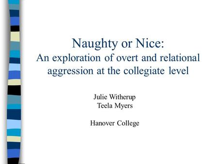 Naughty or Nice: An exploration of overt and relational aggression at the collegiate level Julie Witherup Teela Myers Hanover College.