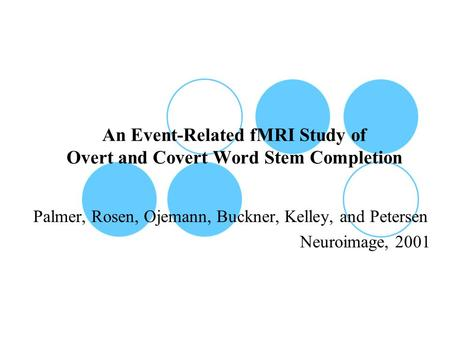An Event-Related fMRI Study of Overt and Covert Word Stem Completion Palmer, Rosen, Ojemann, Buckner, Kelley, and Petersen Neuroimage, 2001.