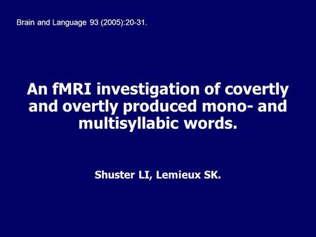 An fMRI investigation of covertly and overtly produced mono- and multisyllabic words. Shuster LI, Lemieux SK. Brain and Language 93 (2005):20-31.
