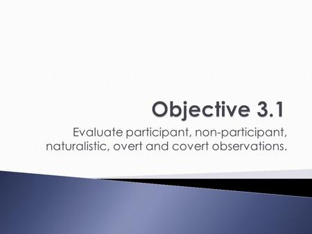 Evaluate participant, non-participant, naturalistic, overt and covert observations.