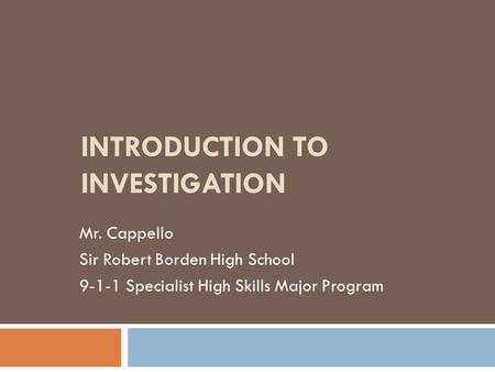 INTRODUCTION TO INVESTIGATION Mr. Cappello Sir Robert Borden High School 9-1-1 Specialist High Skills Major Program.
