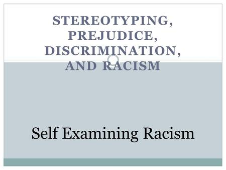 STEREOTYPING, PREJUDICE, DISCRIMINATION, AND RACISM Self Examining Racism.