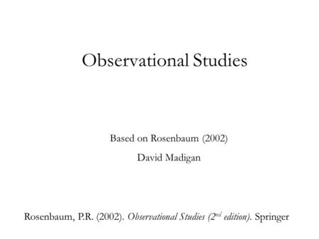 Observational Studies Based on Rosenbaum (2002) David Madigan Rosenbaum, P.R. (2002). Observational Studies (2 nd edition). Springer.