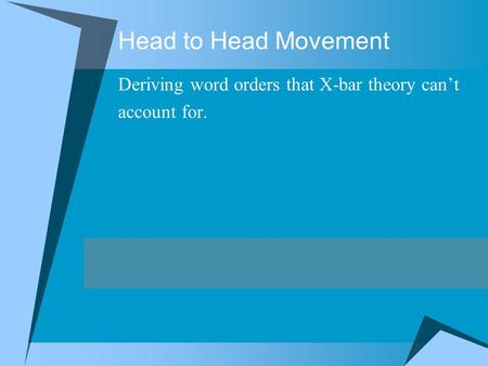 Head to Head Movement Deriving word orders that X-bar theory can't account for.