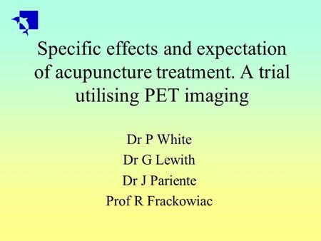 Specific effects and expectation of acupuncture treatment. A trial utilising PET imaging Dr P White Dr G Lewith Dr J Pariente Prof R Frackowiac.