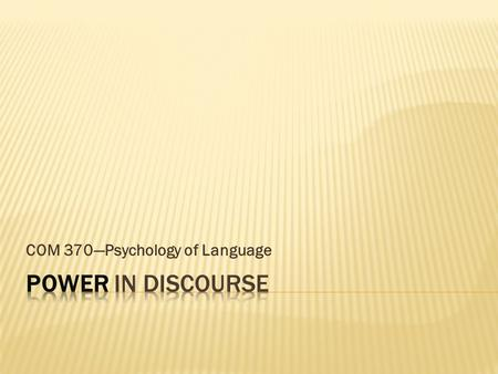 "COM 370—Psychology of Language  Def: ""Controlling and constraining the contributions of non-[less]powerful participants"" (Fairclough 2001, p. 38-39)"
