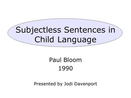 Subjectless Sentences in Child Language Paul Bloom 1990 Presented by Jodi Davenport.