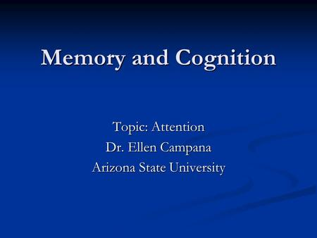 Memory and Cognition Topic: Attention Dr. Ellen Campana Arizona State University.