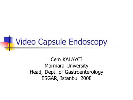 Video Capsule Endoscopy Cem KALAYCI Marmara University Head, Dept. of Gastroenterology ESGAR, Istanbul 2008.