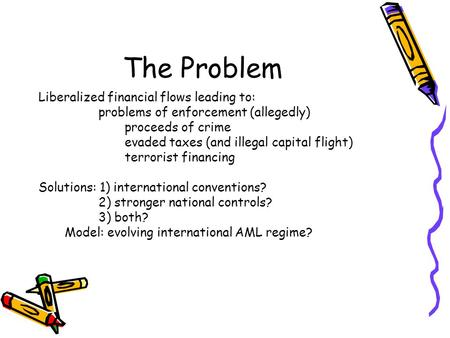 The Problem Liberalized financial flows leading to: problems of enforcement (allegedly) proceeds of crime evaded taxes (and illegal capital flight) terrorist.