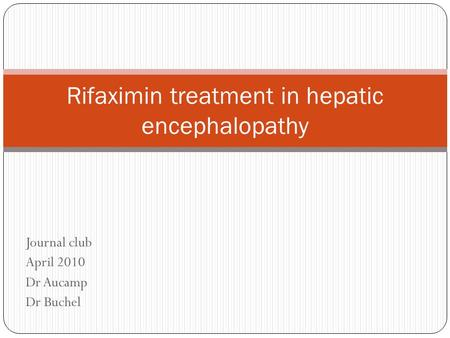 Journal club April 2010 Dr Aucamp Dr Buchel Rifaximin treatment in hepatic encephalopathy.