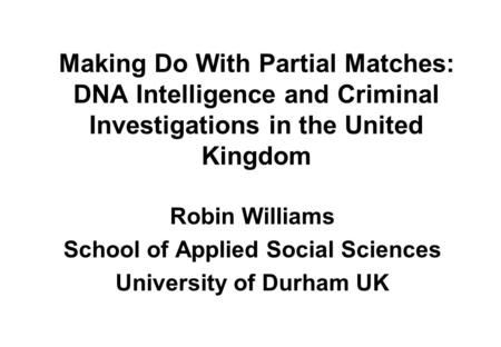 Making Do With Partial Matches: DNA Intelligence and Criminal Investigations in the United Kingdom Robin Williams School of Applied Social Sciences University.
