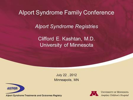 ASTORASTOR Alport Syndrome Treatments and Outcomes Registry Alport Syndrome Family Conference Alport Syndrome Registries Clifford E. Kashtan, M.D. University.