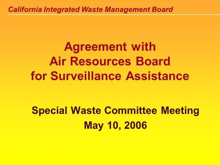 California Integrated Waste Management Board Agreement with Air Resources Board for Surveillance Assistance Special Waste Committee Meeting May 10, 2006.
