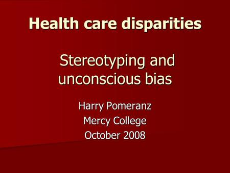 Health care disparities Stereotyping and unconscious bias Harry Pomeranz Mercy College October 2008.