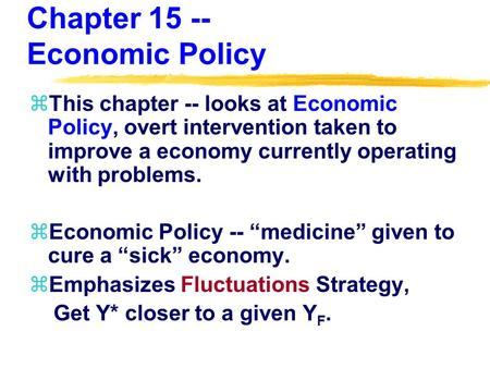 Chapter 15 -- Economic Policy zThis chapter -- looks at Economic Policy, overt intervention taken to improve a economy currently operating with problems.