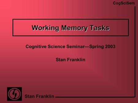 CogSciSem Stan Franklin Working Memory Tasks Cognitive Science Seminar—Spring 2003 Stan Franklin.
