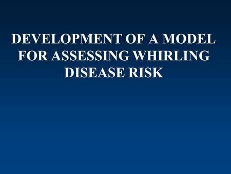 DEVELOPMENT OF A MODEL FOR ASSESSING WHIRLING DISEASE RISK.
