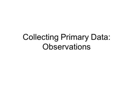 Collecting Primary Data: Observations. Objectives By the end of this session you will be able to: Describe some of the advantages and disadvantages of.
