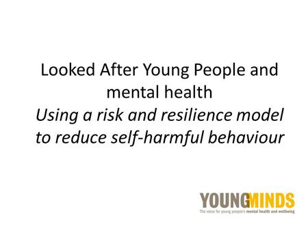 Looked After Young People and mental health Using a risk and resilience model to reduce self-harmful behaviour.