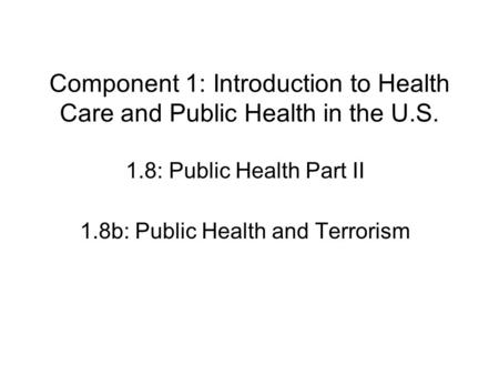 Component 1: Introduction to Health Care and Public Health in the U.S. 1.8: Public Health Part II 1.8b: Public Health and Terrorism.