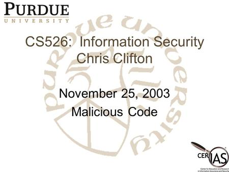 CS526: Information Security Chris Clifton November 25, 2003 Malicious Code.