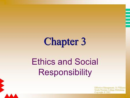 Effective Management, by Williams South-Western College Publishing Copyright © 2002 Chapter 3 Ethics and Social Responsibility.