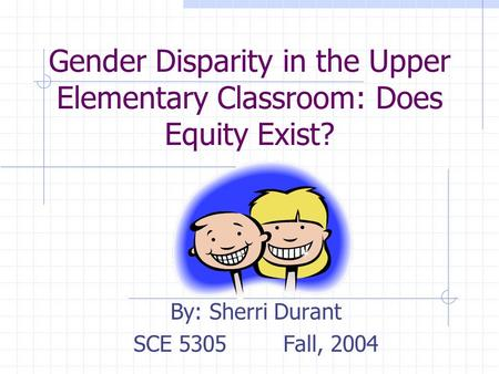 Gender Disparity in the Upper Elementary Classroom: Does Equity Exist? By: Sherri Durant SCE 5305Fall, 2004.