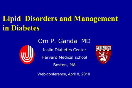 Lipid Disorders and Management in Diabetes Om P. Ganda MD Joslin Diabetes Center Harvard Medical school Boston, MA Web-conference, April 8, 2010.