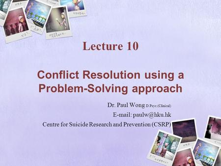 Lecture 10 Conflict Resolution using a Problem-Solving approach Dr. Paul Wong D.Psyc.(Clinical)   Centre for Suicide Research and Prevention.