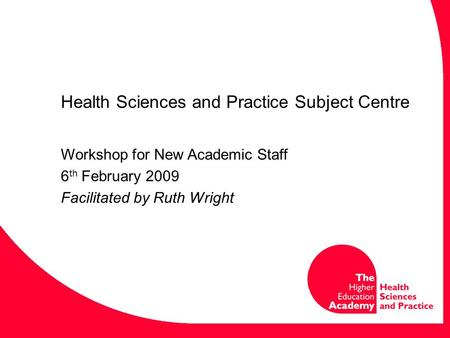 Health Sciences and Practice Subject Centre Workshop for New Academic Staff 6 th February 2009 Facilitated by Ruth Wright.