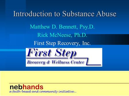 Introduction to Substance Abuse Matthew D. Bennett, Psy.D. Rick McNeese, Ph.D. First Step Recovery, Inc.